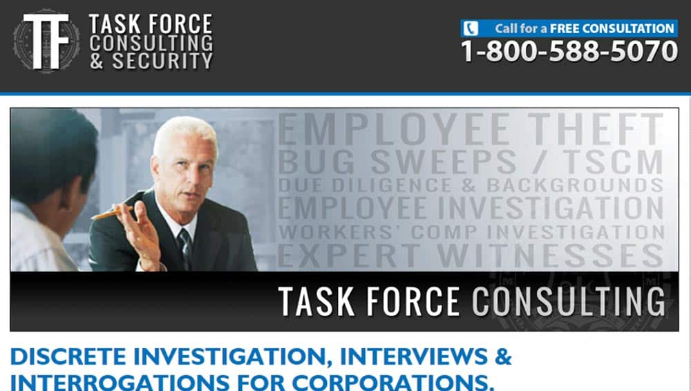 Task Force Consulting. Investigations for Corporate America. This site is specifically for corporate clients, who face the unique issues and challenges of employee theft, bug sweeps and TSCM, due dilligence and background checks, employee investigations and more.